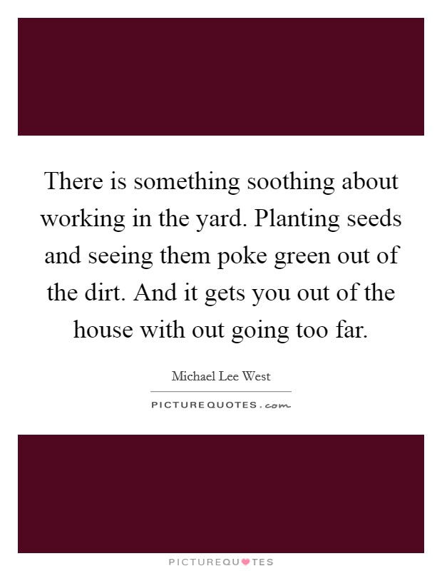 There is something soothing about working in the yard. Planting seeds and seeing them poke green out of the dirt. And it gets you out of the house with out going too far Picture Quote #1
