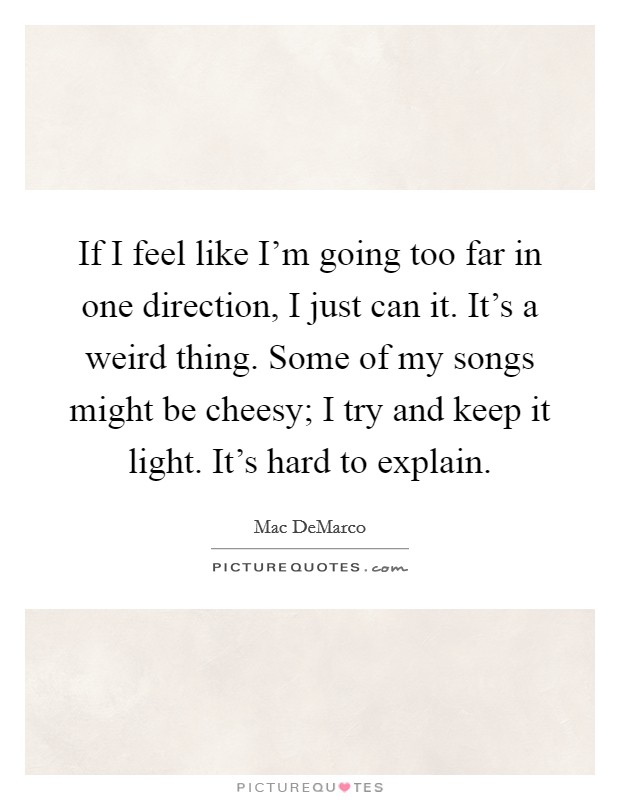 If I feel like I'm going too far in one direction, I just can it. It's a weird thing. Some of my songs might be cheesy; I try and keep it light. It's hard to explain Picture Quote #1