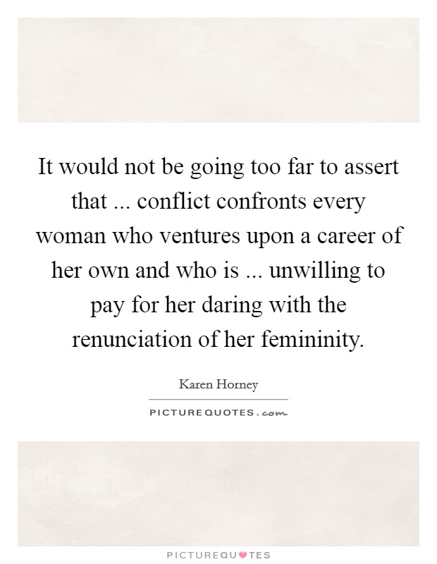 It would not be going too far to assert that ... conflict confronts every woman who ventures upon a career of her own and who is ... unwilling to pay for her daring with the renunciation of her femininity Picture Quote #1