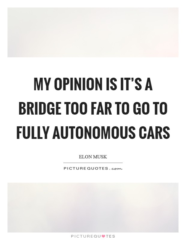 My opinion is it's a bridge too far to go to fully autonomous cars Picture Quote #1