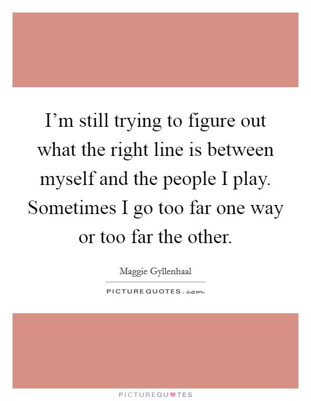 I'm still trying to figure out what the right line is between myself and the people I play. Sometimes I go too far one way or too far the other Picture Quote #1
