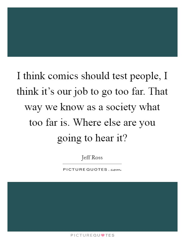 I think comics should test people, I think it's our job to go too far. That way we know as a society what too far is. Where else are you going to hear it? Picture Quote #1
