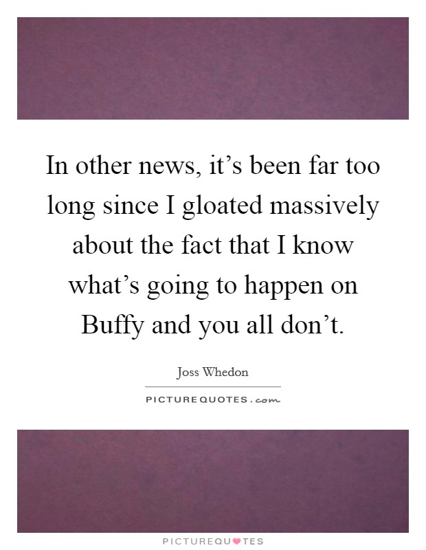 In other news, it's been far too long since I gloated massively about the fact that I know what's going to happen on Buffy and you all don't Picture Quote #1