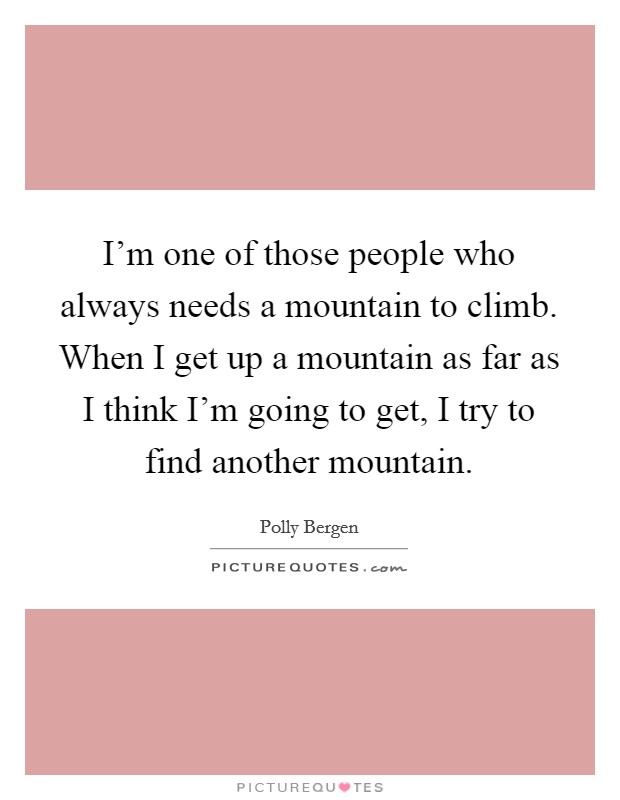 I'm one of those people who always needs a mountain to climb. When I get up a mountain as far as I think I'm going to get, I try to find another mountain Picture Quote #1