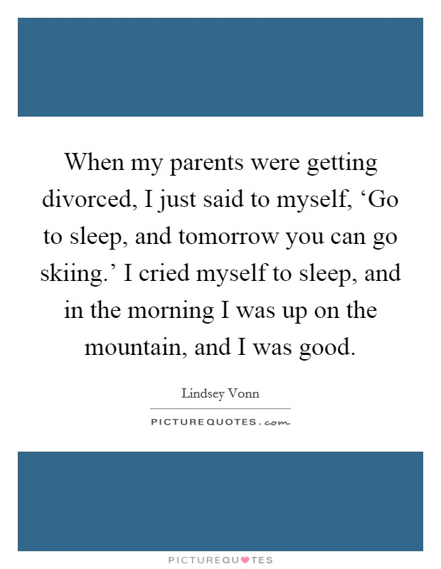 When my parents were getting divorced, I just said to myself, 'Go to sleep, and tomorrow you can go skiing.' I cried myself to sleep, and in the morning I was up on the mountain, and I was good Picture Quote #1