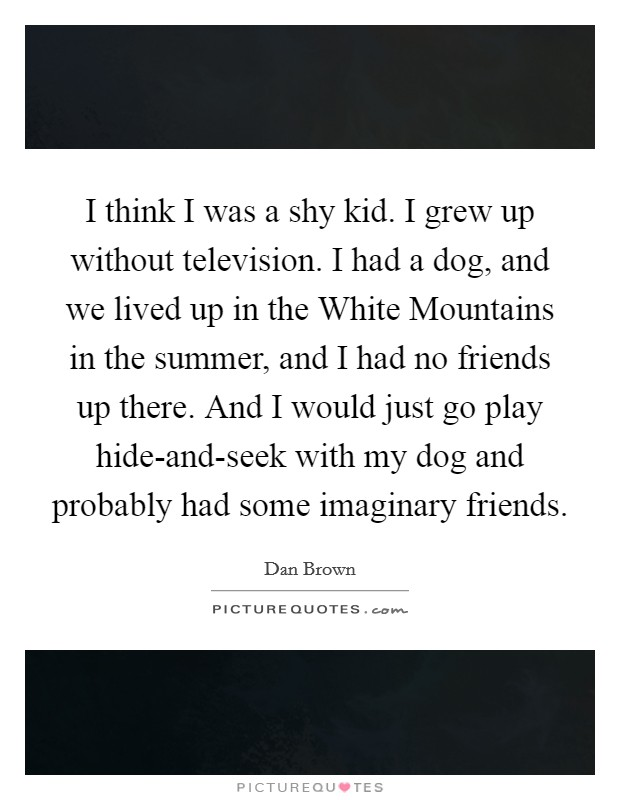 I think I was a shy kid. I grew up without television. I had a dog, and we lived up in the White Mountains in the summer, and I had no friends up there. And I would just go play hide-and-seek with my dog and probably had some imaginary friends Picture Quote #1