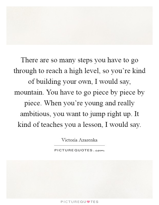 There are so many steps you have to go through to reach a high level, so you're kind of building your own, I would say, mountain. You have to go piece by piece by piece. When you're young and really ambitious, you want to jump right up. It kind of teaches you a lesson, I would say Picture Quote #1