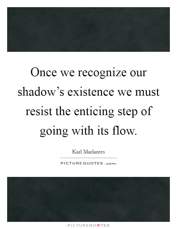 Once we recognize our shadow's existence we must resist the enticing step of going with its flow Picture Quote #1