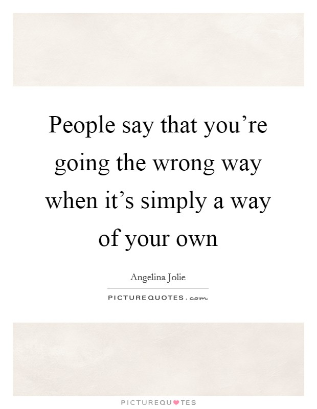 People say that you're going the wrong way when it's simply a way of your own Picture Quote #1