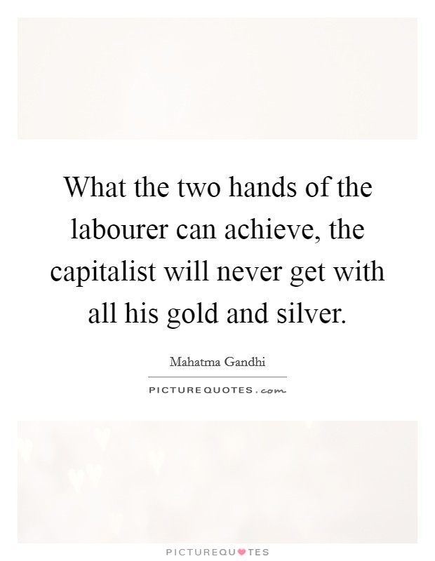 What the two hands of the labourer can achieve, the capitalist will never get with all his gold and silver Picture Quote #1