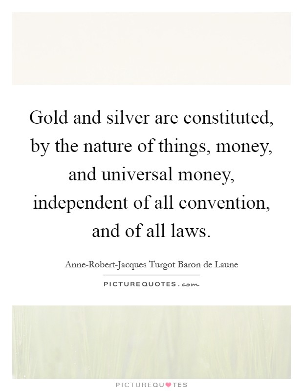 Gold and silver are constituted, by the nature of things, money, and universal money, independent of all convention, and of all laws Picture Quote #1