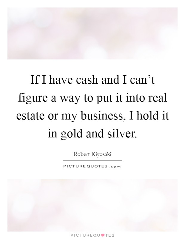 If I have cash and I can't figure a way to put it into real estate or my business, I hold it in gold and silver Picture Quote #1