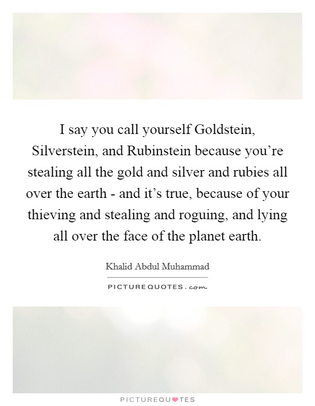 I say you call yourself Goldstein, Silverstein, and Rubinstein because you're stealing all the gold and silver and rubies all over the earth - and it's true, because of your thieving and stealing and roguing, and lying all over the face of the planet earth Picture Quote #1