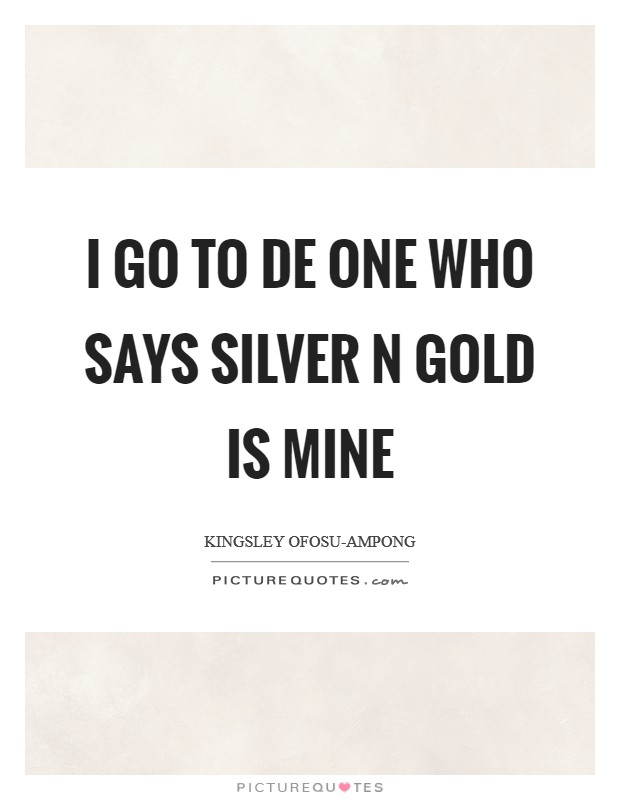 I go to de One who says silver n gold is Mine Picture Quote #1