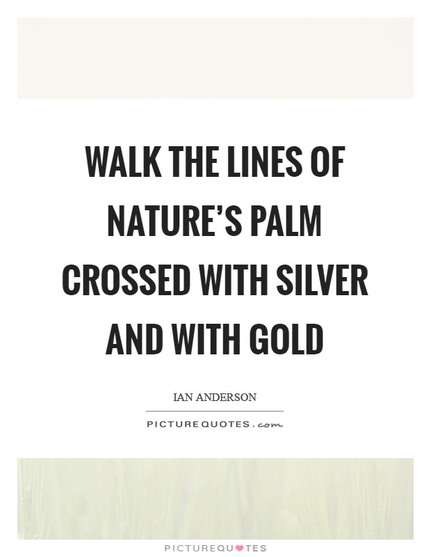 Walk the lines of nature's palm crossed with silver and with gold Picture Quote #1
