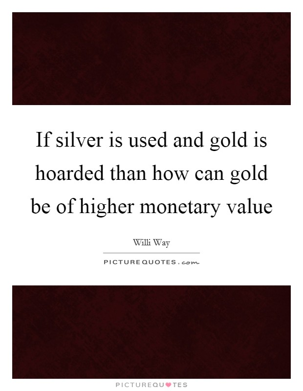 If silver is used and gold is hoarded than how can gold be of higher monetary value Picture Quote #1