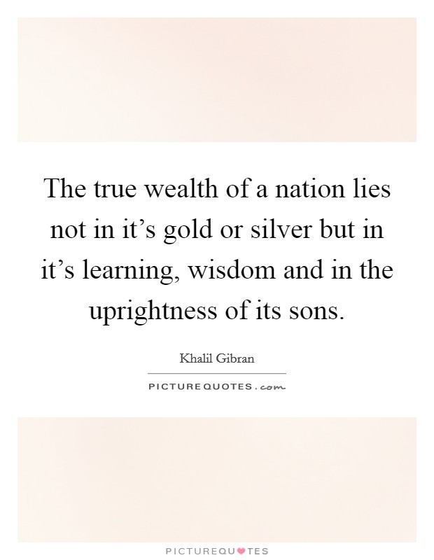 The true wealth of a nation lies not in it's gold or silver but in it's learning, wisdom and in the uprightness of its sons. Picture Quote #1