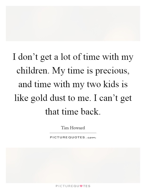 I don't get a lot of time with my children. My time is precious, and time with my two kids is like gold dust to me. I can't get that time back Picture Quote #1