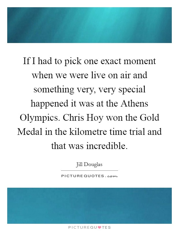 If I had to pick one exact moment when we were live on air and something very, very special happened it was at the Athens Olympics. Chris Hoy won the Gold Medal in the kilometre time trial and that was incredible Picture Quote #1