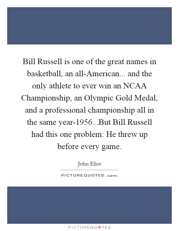 Bill Russell is one of the great names in basketball, an all-American... and the only athlete to ever win an NCAA Championship, an Olympic Gold Medal, and a professional championship all in the same year-1956...But Bill Russell had this one problem: He threw up before every game Picture Quote #1