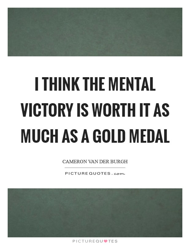 I think the mental victory is worth it as much as a gold medal Picture Quote #1
