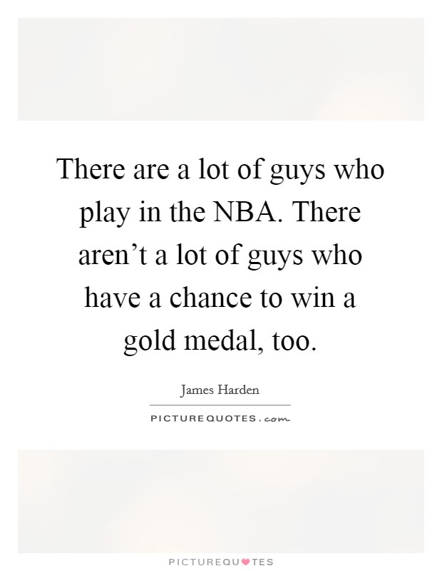 There are a lot of guys who play in the NBA. There aren't a lot of guys who have a chance to win a gold medal, too Picture Quote #1