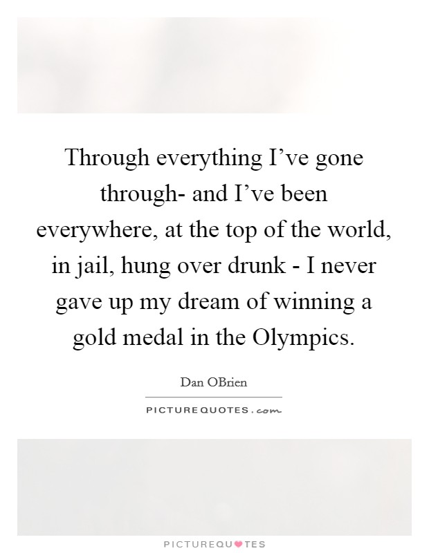 Through everything I've gone through- and I've been everywhere, at the top of the world, in jail, hung over drunk - I never gave up my dream of winning a gold medal in the Olympics Picture Quote #1