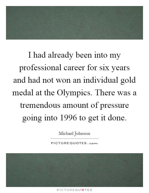 I had already been into my professional career for six years and had not won an individual gold medal at the Olympics. There was a tremendous amount of pressure going into 1996 to get it done Picture Quote #1