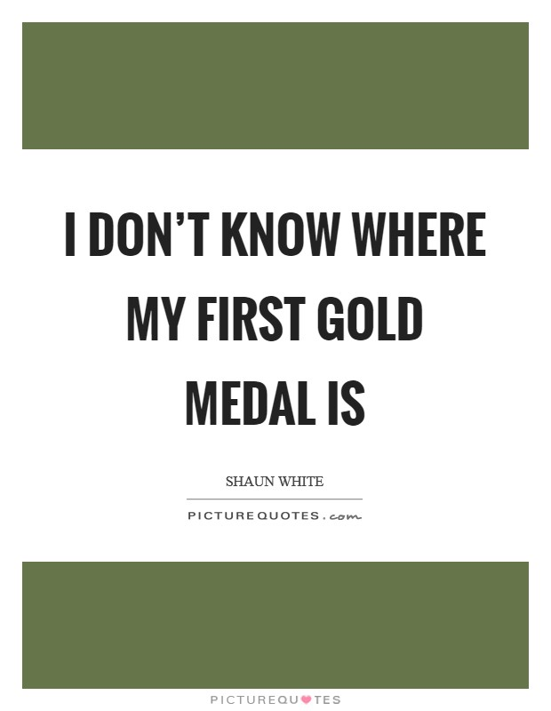I don't know where my first gold medal is Picture Quote #1