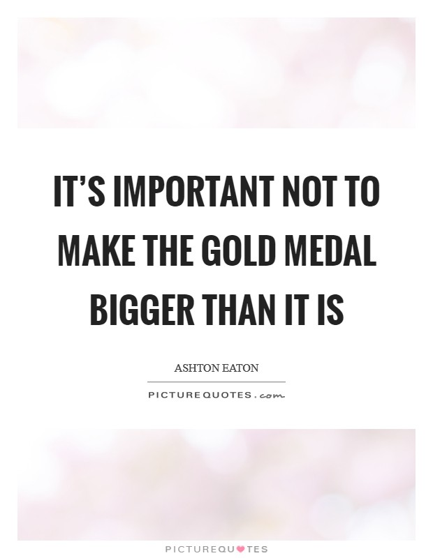 It's important not to make the gold medal bigger than it is Picture Quote #1