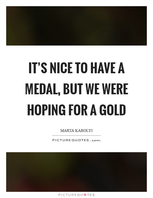 It's nice to have a medal, but we were hoping for a gold Picture Quote #1