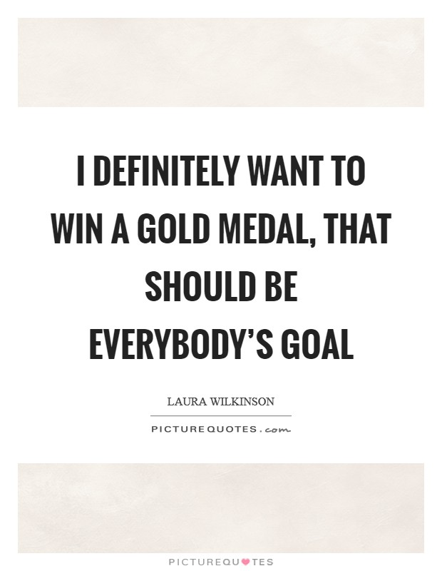 I definitely want to win a gold medal, that should be everybody's goal Picture Quote #1