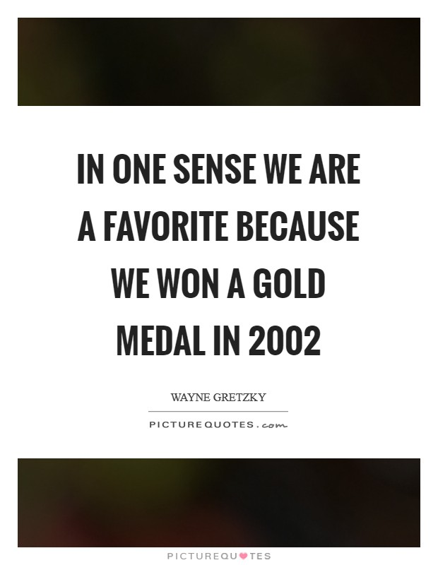 In one sense we are a favorite because we won a gold medal in 2002 Picture Quote #1