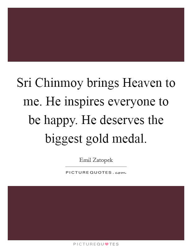 Sri Chinmoy brings Heaven to me. He inspires everyone to be happy. He deserves the biggest gold medal Picture Quote #1