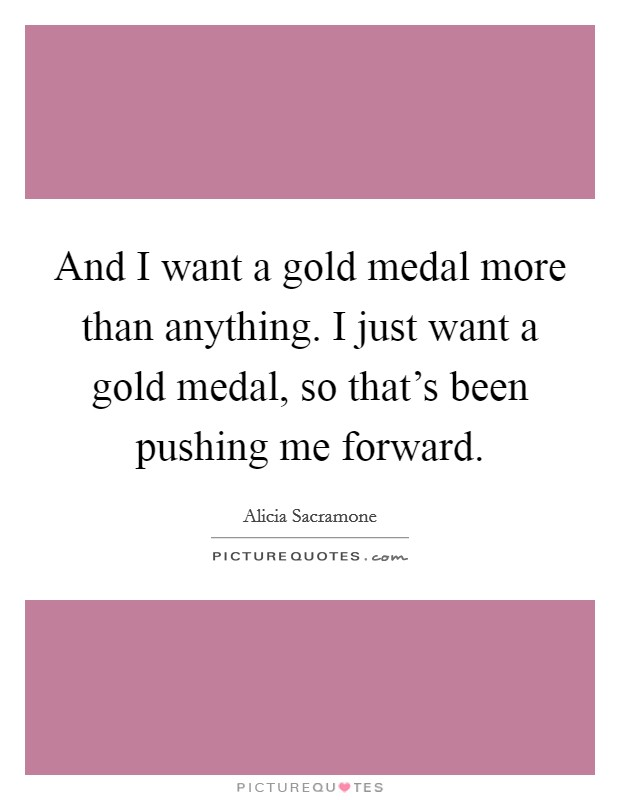 And I want a gold medal more than anything. I just want a gold medal, so that's been pushing me forward Picture Quote #1