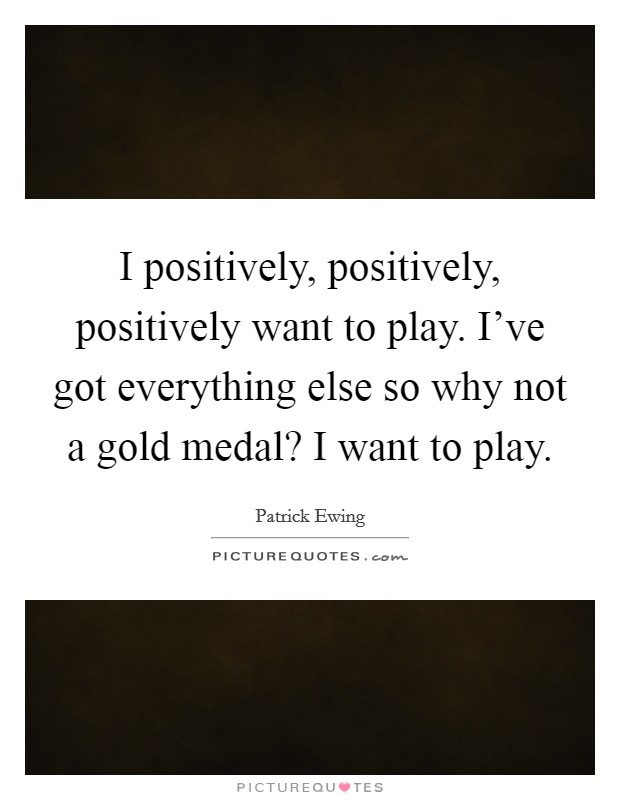 I positively, positively, positively want to play. I've got everything else so why not a gold medal? I want to play Picture Quote #1