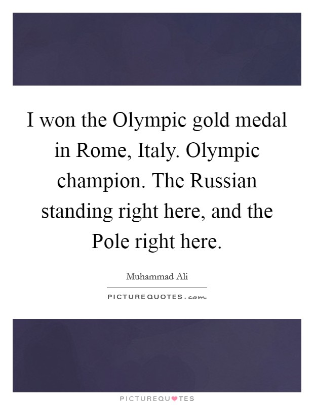 I won the Olympic gold medal in Rome, Italy. Olympic champion. The Russian standing right here, and the Pole right here Picture Quote #1
