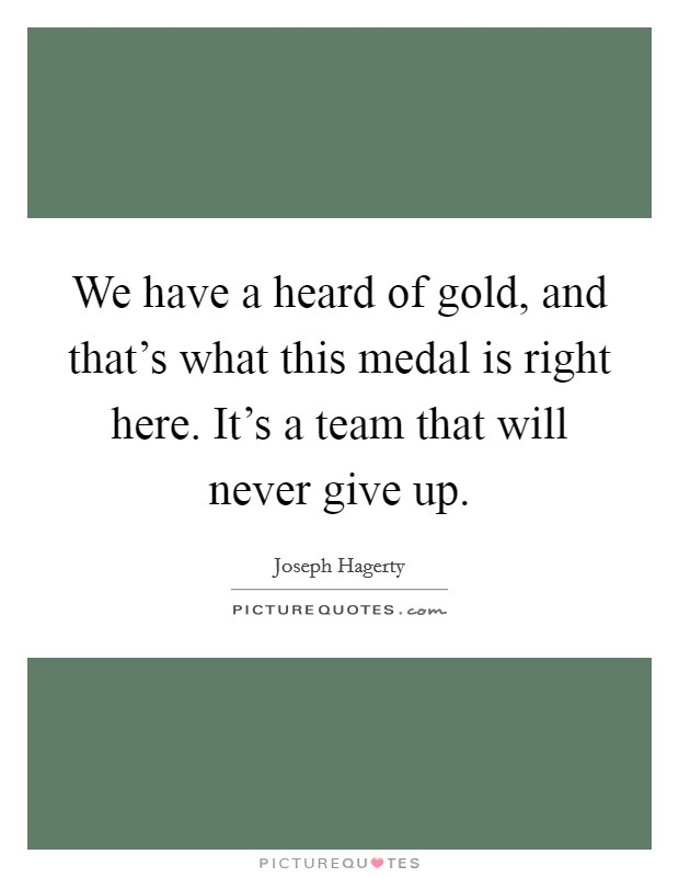 We have a heard of gold, and that's what this medal is right here. It's a team that will never give up Picture Quote #1