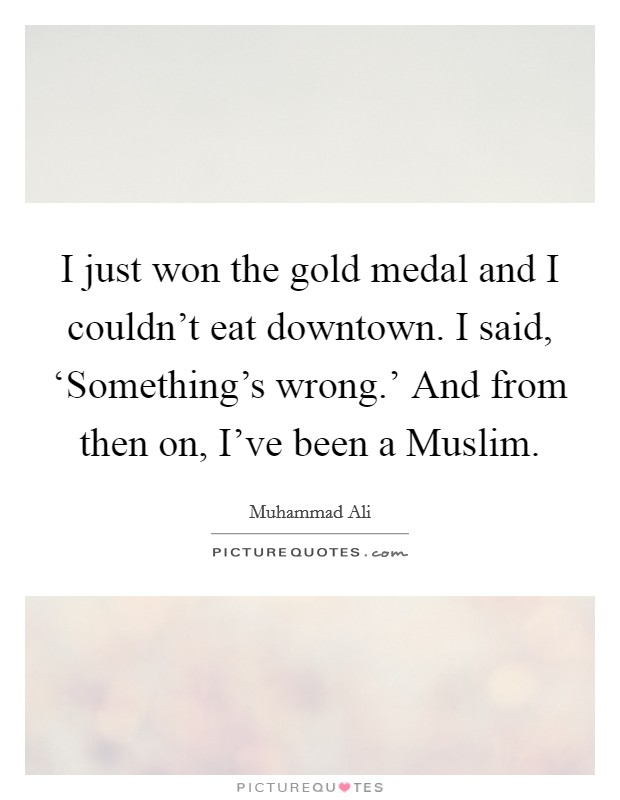 I just won the gold medal and I couldn't eat downtown. I said, 'Something's wrong.' And from then on, I've been a Muslim Picture Quote #1
