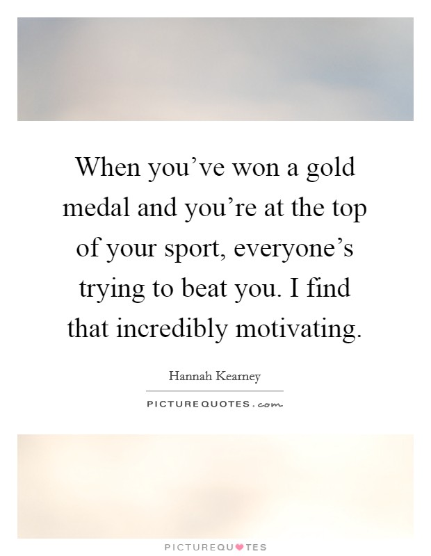 When you've won a gold medal and you're at the top of your sport, everyone's trying to beat you. I find that incredibly motivating Picture Quote #1