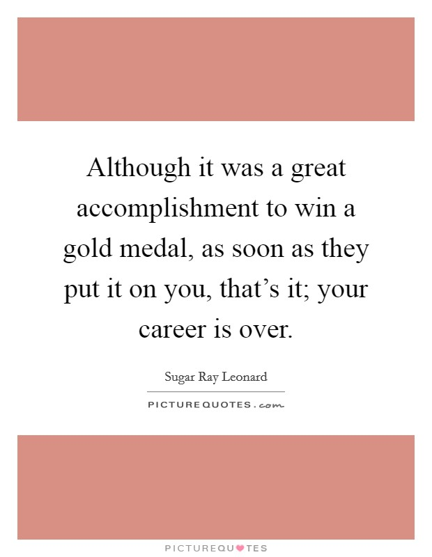 Although it was a great accomplishment to win a gold medal, as soon as they put it on you, that's it; your career is over Picture Quote #1