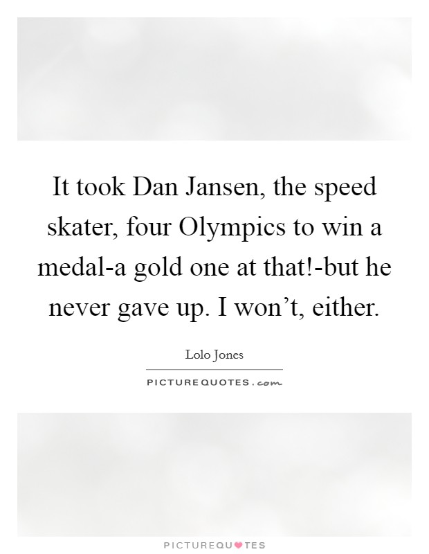 It took Dan Jansen, the speed skater, four Olympics to win a medal-a gold one at that!-but he never gave up. I won't, either Picture Quote #1