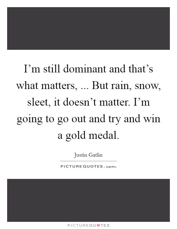 I'm still dominant and that's what matters, ... But rain, snow, sleet, it doesn't matter. I'm going to go out and try and win a gold medal Picture Quote #1