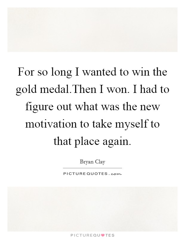 For so long I wanted to win the gold medal.Then I won. I had to figure out what was the new motivation to take myself to that place again Picture Quote #1