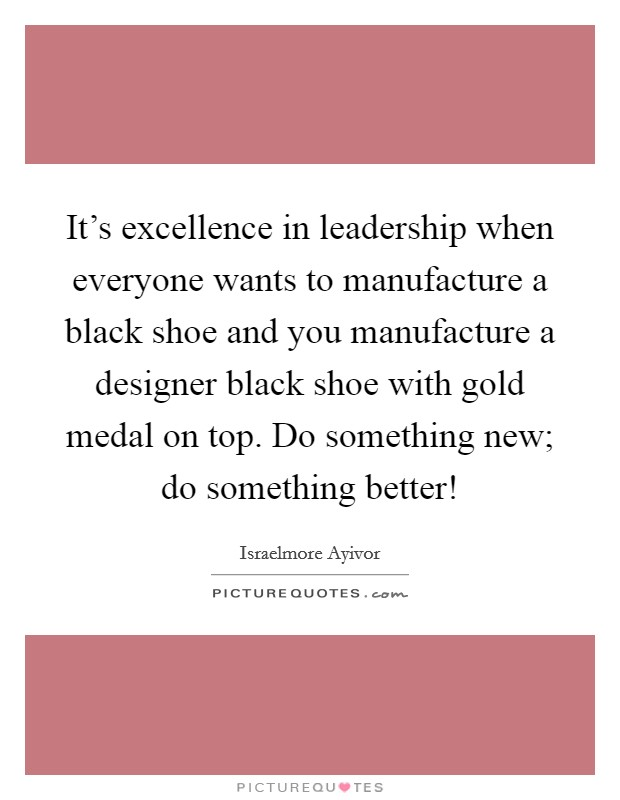 It's excellence in leadership when everyone wants to manufacture a black shoe and you manufacture a designer black shoe with gold medal on top. Do something new; do something better! Picture Quote #1