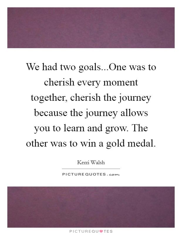 We had two goals...One was to cherish every moment together, cherish the journey because the journey allows you to learn and grow. The other was to win a gold medal Picture Quote #1