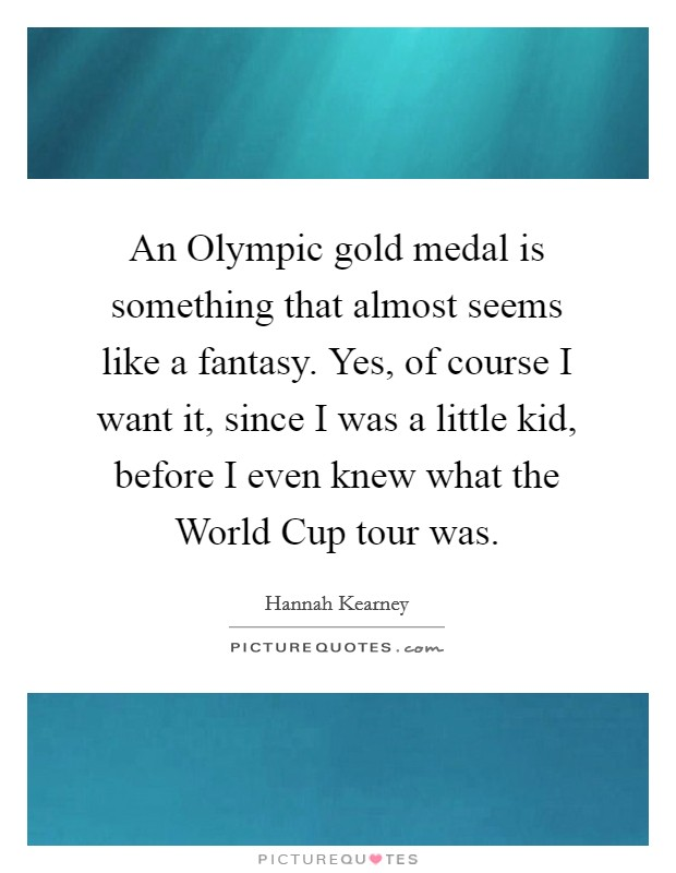 An Olympic gold medal is something that almost seems like a fantasy. Yes, of course I want it, since I was a little kid, before I even knew what the World Cup tour was Picture Quote #1