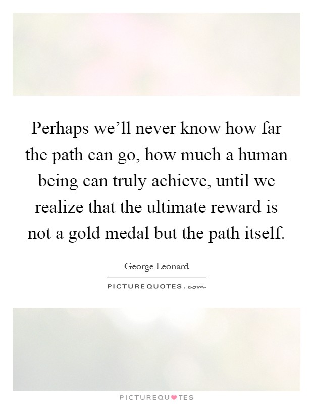 Perhaps we'll never know how far the path can go, how much a human being can truly achieve, until we realize that the ultimate reward is not a gold medal but the path itself Picture Quote #1