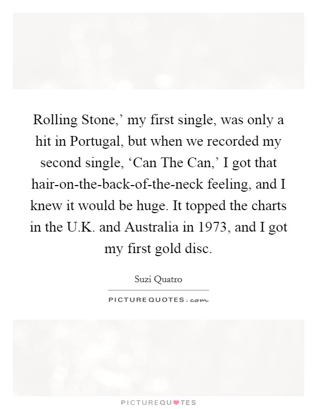 Rolling Stone,' my first single, was only a hit in Portugal, but when we recorded my second single, 'Can The Can,' I got that hair-on-the-back-of-the-neck feeling, and I knew it would be huge. It topped the charts in the U.K. and Australia in 1973, and I got my first gold disc Picture Quote #1