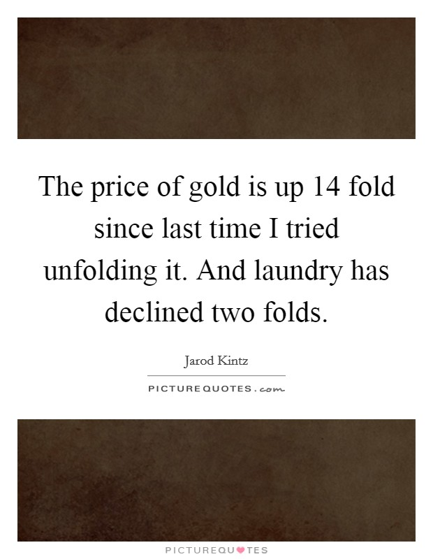 The price of gold is up 14 fold since last time I tried unfolding it. And laundry has declined two folds Picture Quote #1